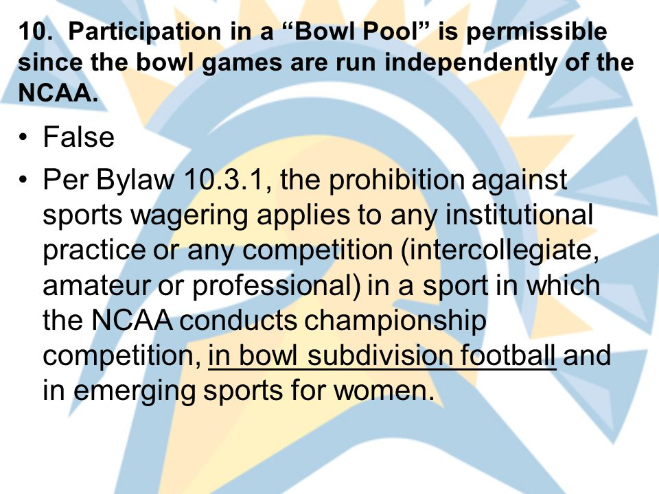 """10. Participation in a """"Bowl Pool"""" is permissible since the bowl games are run independently of the NCAA. False Per Bylaw 10.3.1, the prohibition agai"""