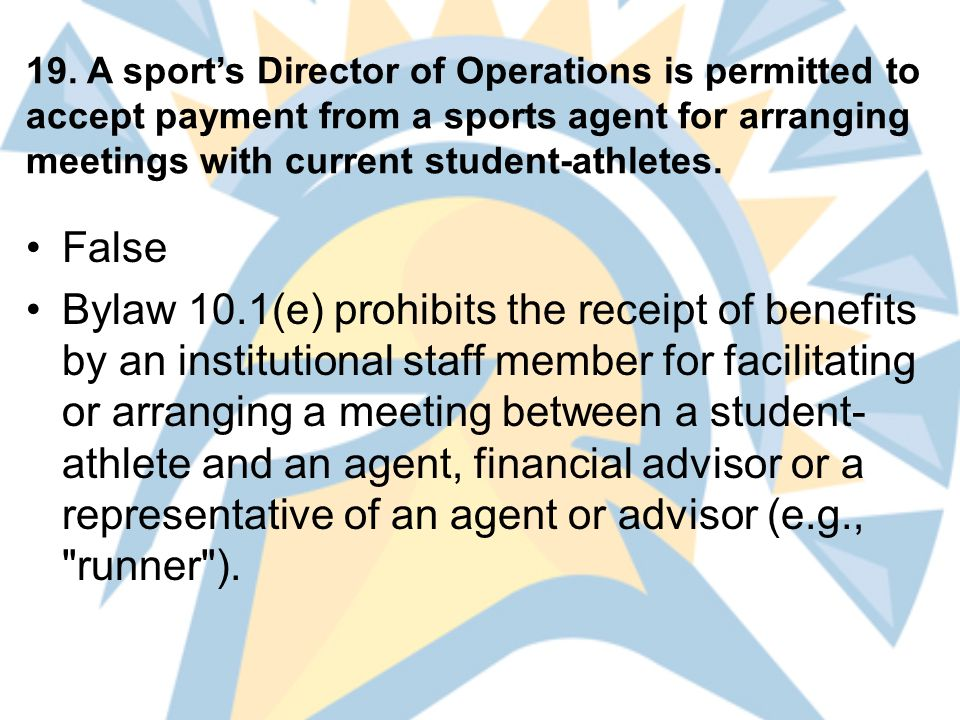 19. A sport's Director of Operations is permitted to accept payment from a sports agent for arranging meetings with current student-athletes. False By
