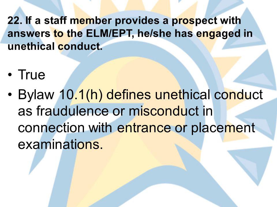 22. If a staff member provides a prospect with answers to the ELM/EPT, he/she has engaged in unethical conduct. True Bylaw 10.1(h) defines unethical c