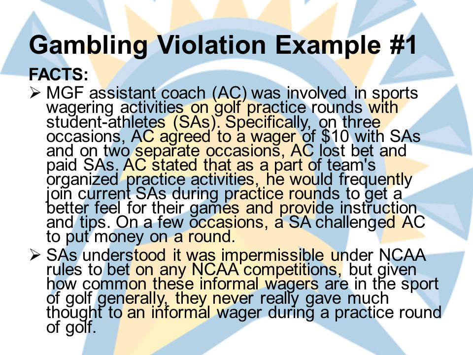 Gambling Violation Example #1 FACTS:  MGF assistant coach (AC) was involved in sports wagering activities on golf practice rounds with student-athletes (SAs).