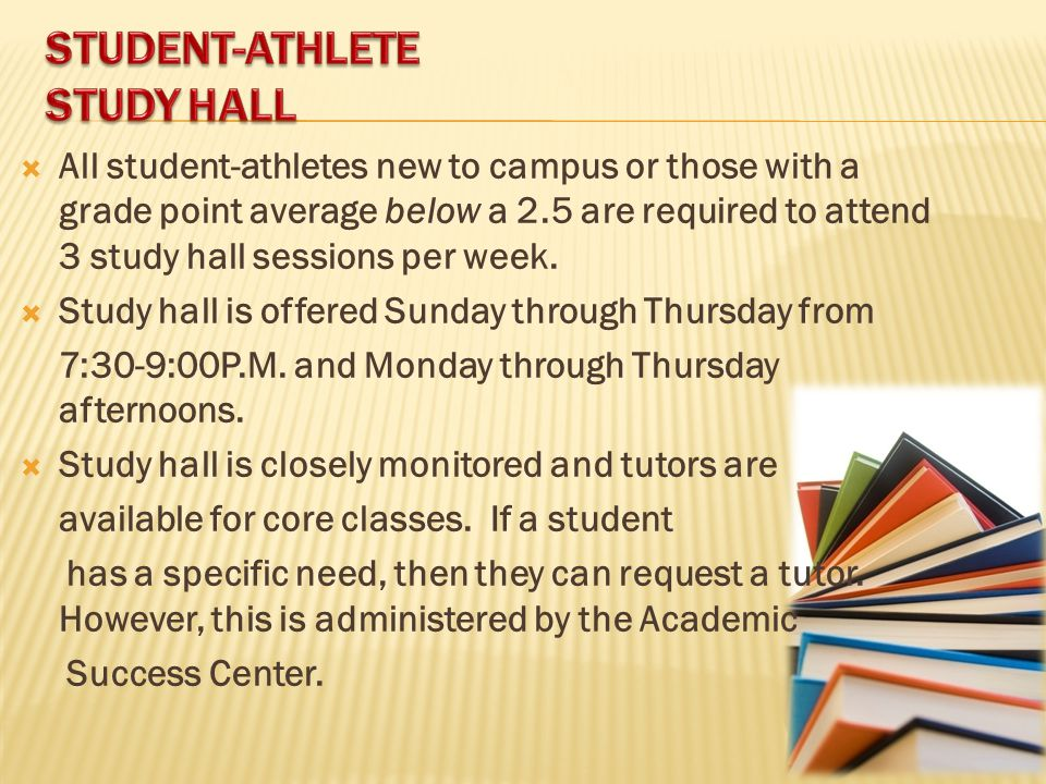  All student-athletes new to campus or those with a grade point average below a 2.5 are required to attend 3 study hall sessions per week.