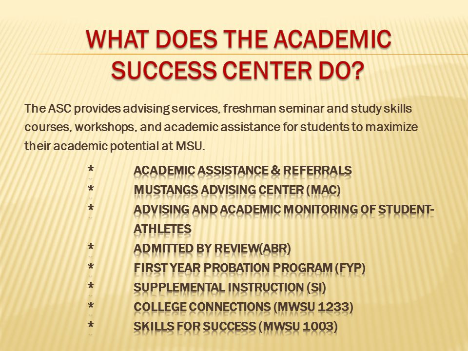 The ASC provides advising services, freshman seminar and study skills courses, workshops, and academic assistance for students to maximize their academic potential at MSU.