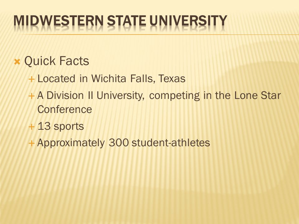  Quick Facts  Located in Wichita Falls, Texas  A Division II University, competing in the Lone Star Conference  13 sports  Approximately 300 student-athletes