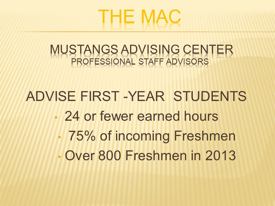 ADVISE FIRST -YEAR STUDENTS 24 or fewer earned hours 75% of incoming Freshmen Over 800 Freshmen in 2013
