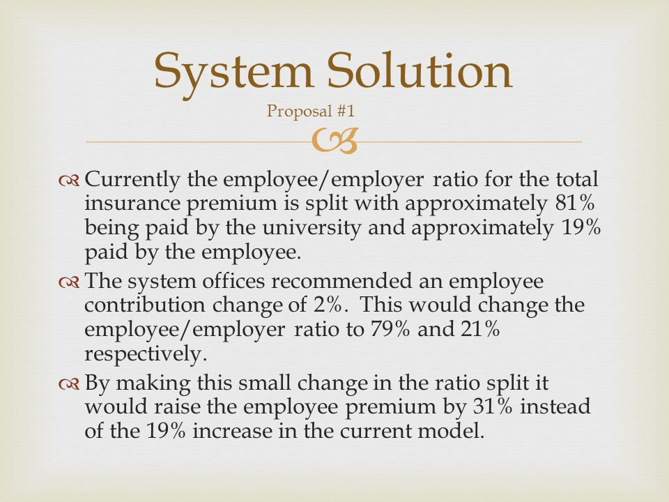   Currently the employee/employer ratio for the total insurance premium is split with approximately 81% being paid by the university and approximately 19% paid by the employee.