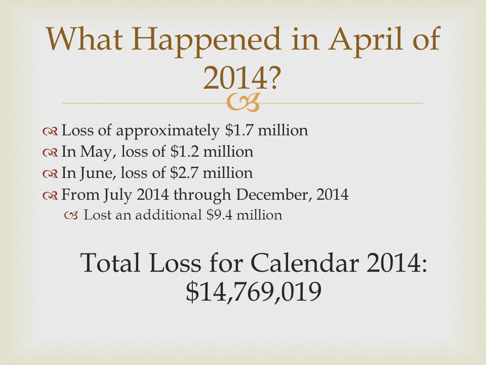   Loss of approximately $1.7 million  In May, loss of $1.2 million  In June, loss of $2.7 million  From July 2014 through December, 2014  Lost an additional $9.4 million Total Loss for Calendar 2014: $14,769,019 What Happened in April of 2014