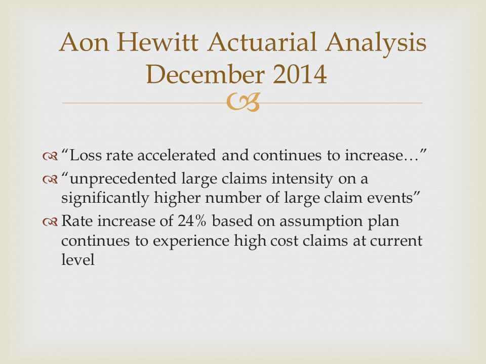   Loss rate accelerated and continues to increase…  unprecedented large claims intensity on a significantly higher number of large claim events  Rate increase of 24% based on assumption plan continues to experience high cost claims at current level Aon Hewitt Actuarial Analysis December 2014