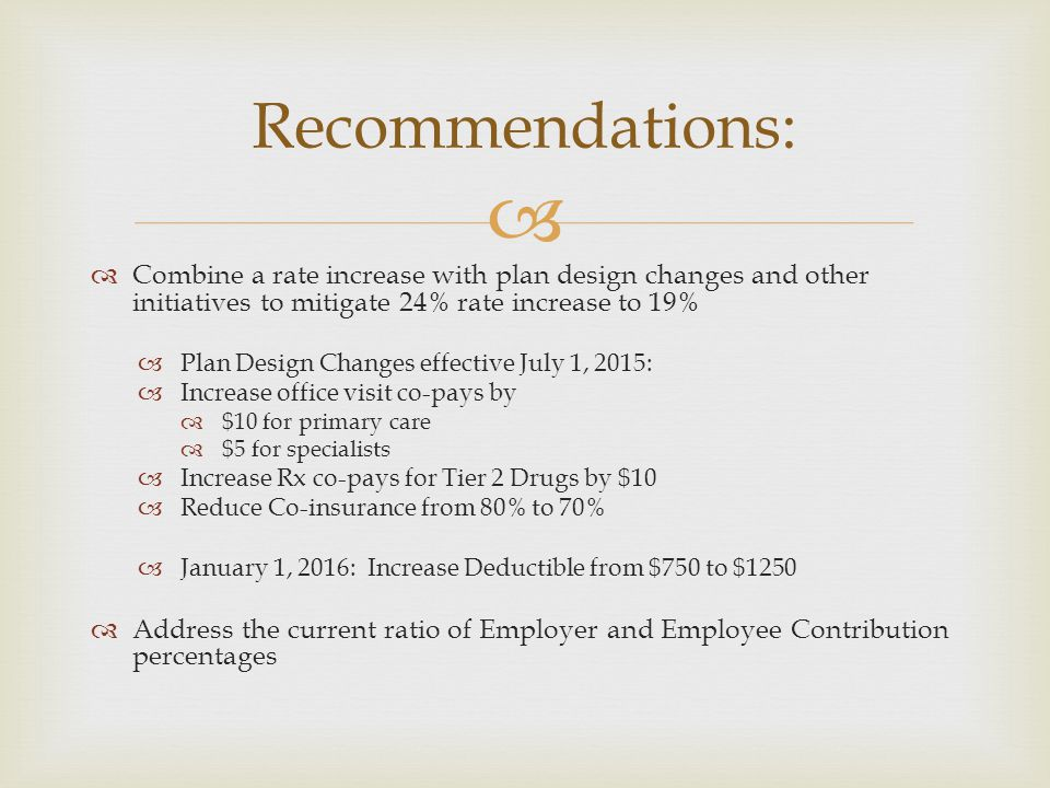   Combine a rate increase with plan design changes and other initiatives to mitigate 24% rate increase to 19%  Plan Design Changes effective July 1, 2015:  Increase office visit co-pays by  $10 for primary care  $5 for specialists  Increase Rx co-pays for Tier 2 Drugs by $10  Reduce Co-insurance from 80% to 70%  January 1, 2016: Increase Deductible from $750 to $1250  Address the current ratio of Employer and Employee Contribution percentages Recommendations: