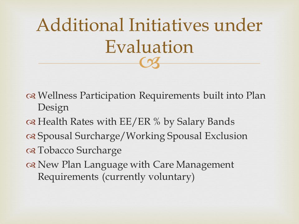   Wellness Participation Requirements built into Plan Design  Health Rates with EE/ER % by Salary Bands  Spousal Surcharge/Working Spousal Exclusion  Tobacco Surcharge  New Plan Language with Care Management Requirements (currently voluntary) Additional Initiatives under Evaluation
