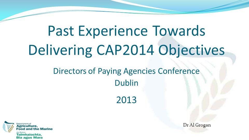 Past Experience Towards Delivering CAP2014 Objectives Directors of Paying Agencies Conference Dublin 2013 Dr Al Grogan