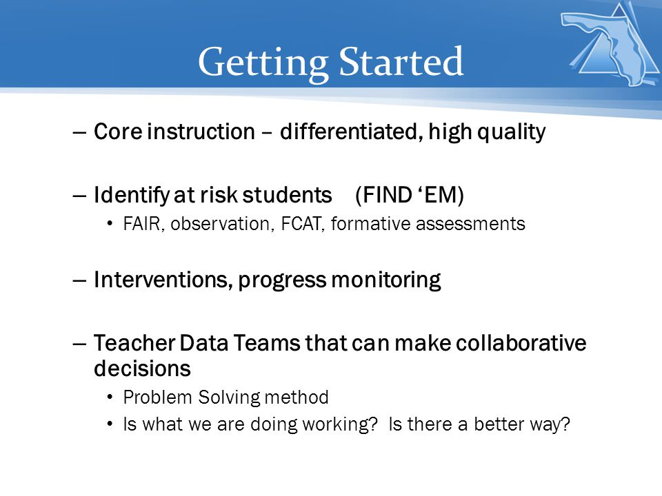 – Core instruction – differentiated, high quality – Identify at risk students (FIND 'EM) FAIR, observation, FCAT, formative assessments – Intervention