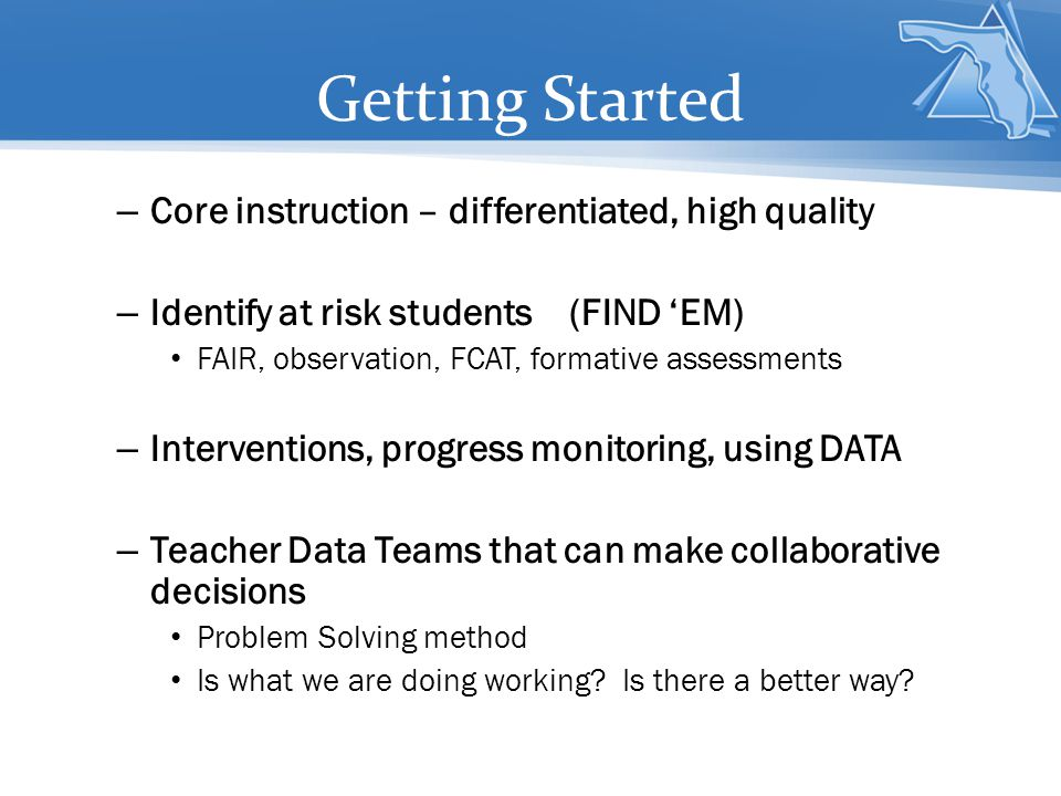 – Core instruction – differentiated, high quality – Identify at risk students (FIND 'EM) FAIR, observation, FCAT, formative assessments – Interventions, progress monitoring, using DATA – Teacher Data Teams that can make collaborative decisions Problem Solving method Is what we are doing working.
