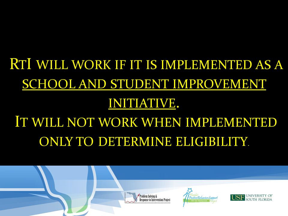 R T I WILL WORK IF IT IS IMPLEMENTED AS A SCHOOL AND STUDENT IMPROVEMENT INITIATIVE. I T WILL NOT WORK WHEN IMPLEMENTED ONLY TO DETERMINE ELIGIBILITY.