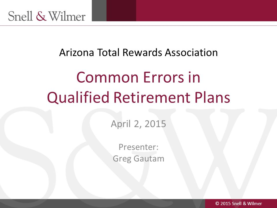 © 2015 Snell & Wilmer 1 Common Errors in Qualified Retirement Plans April 2, 2015 Presenter: Greg Gautam Arizona Total Rewards Association