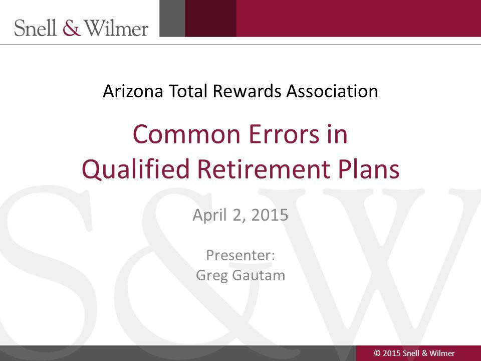 © 2015 Snell & Wilmer 1 Common Errors in Qualified Retirement Plans April 2, 2015 Presenter: Greg Gautam Arizona Total Rewards Association