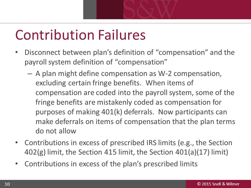 "© 2015 Snell & Wilmer 10 Contribution Failures Disconnect between plan's definition of ""compensation"" and the payroll system definition of ""compensati"