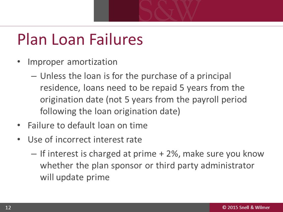 © 2015 Snell & Wilmer 12 Plan Loan Failures Improper amortization – Unless the loan is for the purchase of a principal residence, loans need to be repaid 5 years from the origination date (not 5 years from the payroll period following the loan origination date) Failure to default loan on time Use of incorrect interest rate – If interest is charged at prime + 2%, make sure you know whether the plan sponsor or third party administrator will update prime