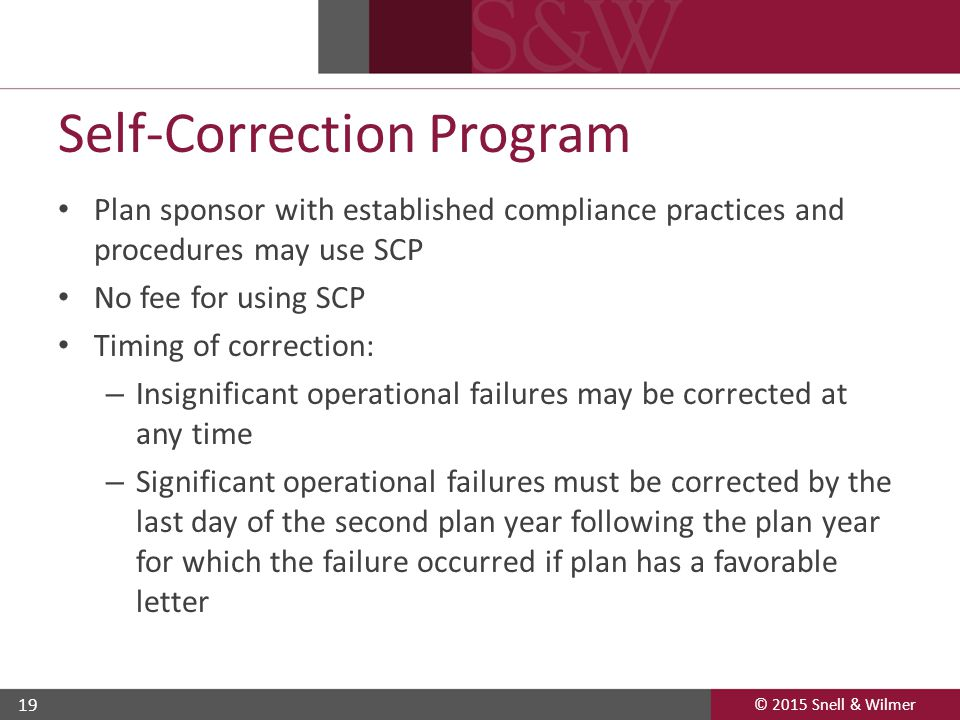 © 2015 Snell & Wilmer 19 Self-Correction Program Plan sponsor with established compliance practices and procedures may use SCP No fee for using SCP Timing of correction: – Insignificant operational failures may be corrected at any time – Significant operational failures must be corrected by the last day of the second plan year following the plan year for which the failure occurred if plan has a favorable letter