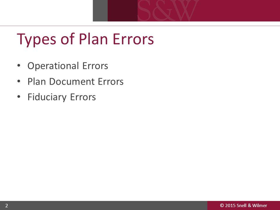 © 2015 Snell & Wilmer 2 Types of Plan Errors Operational Errors Plan Document Errors Fiduciary Errors