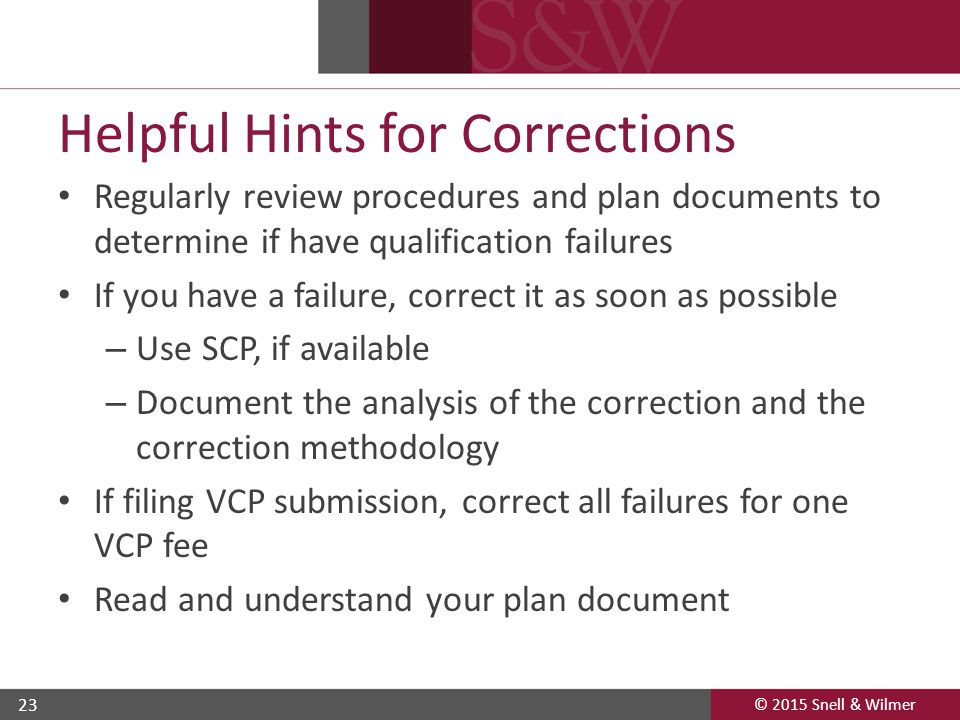 © 2015 Snell & Wilmer 23 Helpful Hints for Corrections Regularly review procedures and plan documents to determine if have qualification failures If you have a failure, correct it as soon as possible – Use SCP, if available – Document the analysis of the correction and the correction methodology If filing VCP submission, correct all failures for one VCP fee Read and understand your plan document