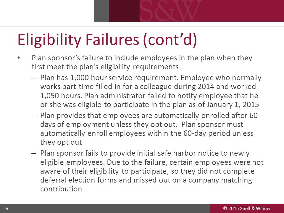 © 2015 Snell & Wilmer 6 Eligibility Failures (cont'd) Plan sponsor's failure to include employees in the plan when they first meet the plan's eligibility requirements – Plan has 1,000 hour service requirement.
