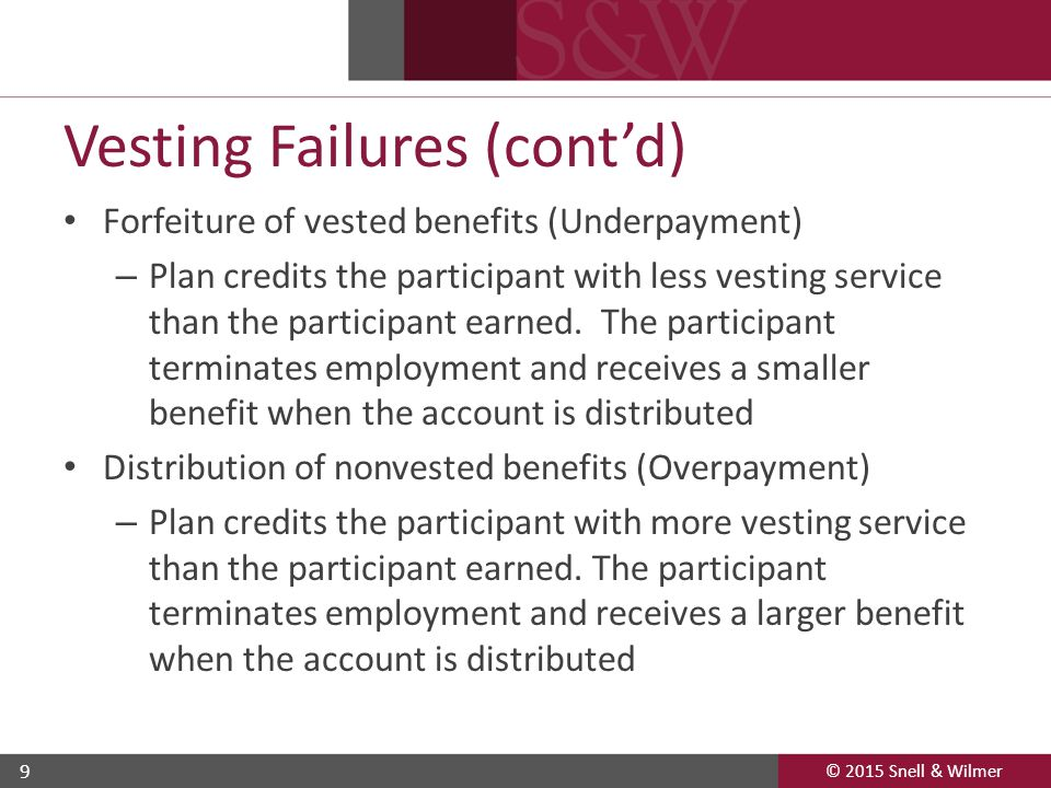 © 2015 Snell & Wilmer 9 Vesting Failures (cont'd) Forfeiture of vested benefits (Underpayment) – Plan credits the participant with less vesting service than the participant earned.