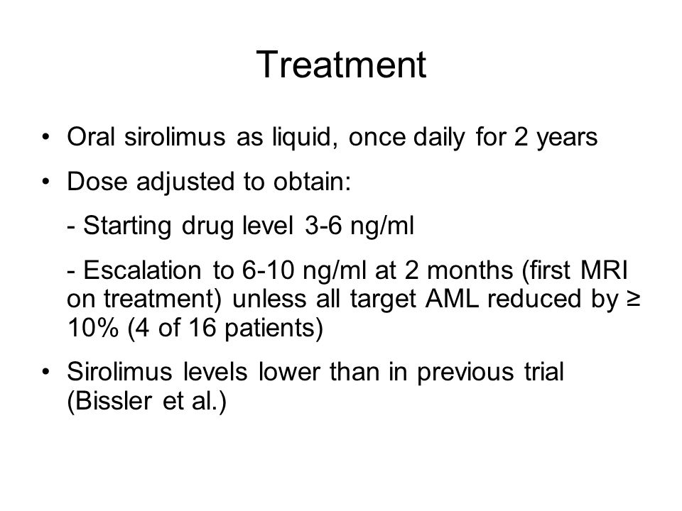 Treatment Oral sirolimus as liquid, once daily for 2 years Dose adjusted to obtain: - Starting drug level 3-6 ng/ml - Escalation to 6-10 ng/ml at 2 months (first MRI on treatment) unless all target AML reduced by ≥ 10% (4 of 16 patients) Sirolimus levels lower than in previous trial (Bissler et al.)