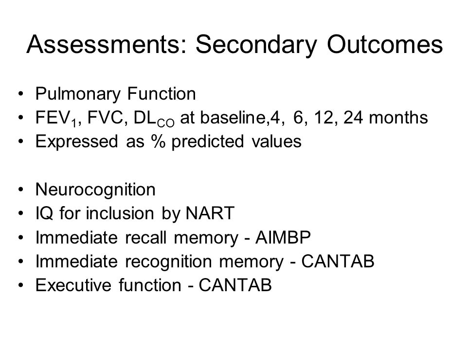 Assessments: Secondary Outcomes Pulmonary Function FEV 1, FVC, DL CO at baseline,4, 6, 12, 24 months Expressed as % predicted values Neurocognition IQ for inclusion by NART Immediate recall memory - AIMBP Immediate recognition memory - CANTAB Executive function - CANTAB