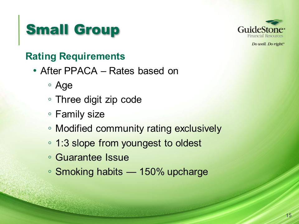 Small Group Rating Requirements After PPACA – Rates based on ◦ Age ◦ Three digit zip code ◦ Family size ◦ Modified community rating exclusively ◦ 1:3 slope from youngest to oldest ◦ Guarantee Issue ◦ Smoking habits — 150% upcharge 15