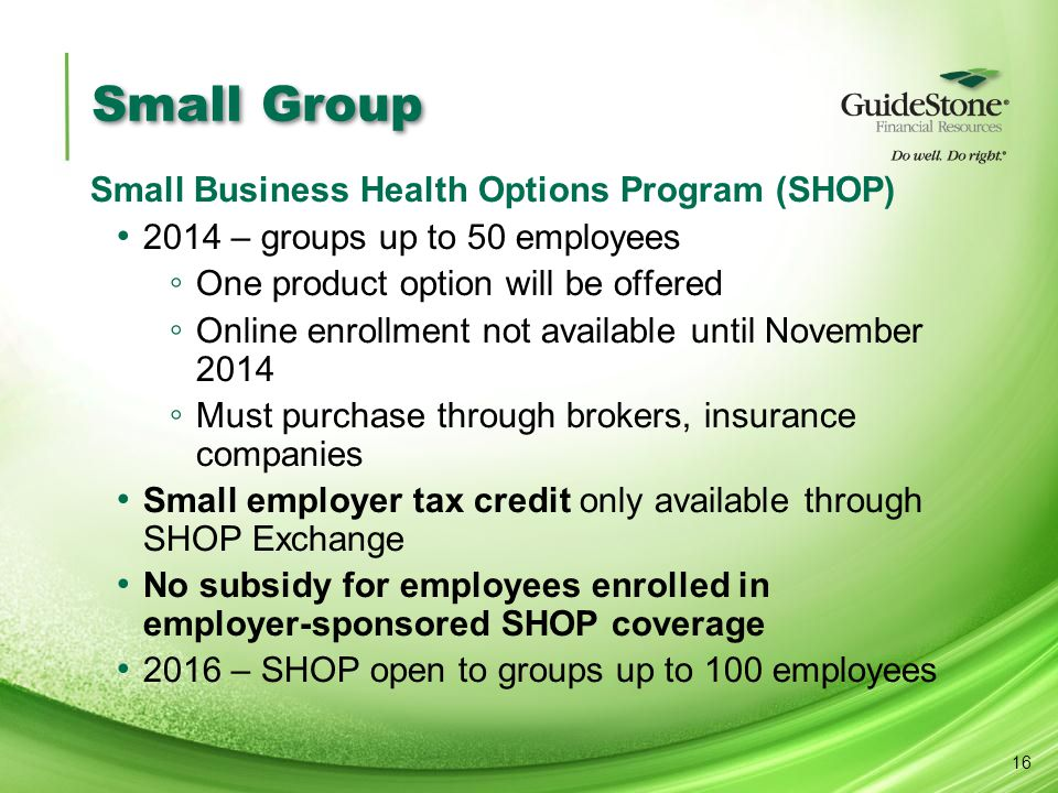 Small Group Small Business Health Options Program (SHOP) 2014 – groups up to 50 employees ◦ One product option will be offered ◦ Online enrollment not available until November 2014 ◦ Must purchase through brokers, insurance companies Small employer tax credit only available through SHOP Exchange No subsidy for employees enrolled in employer-sponsored SHOP coverage 2016 – SHOP open to groups up to 100 employees 16