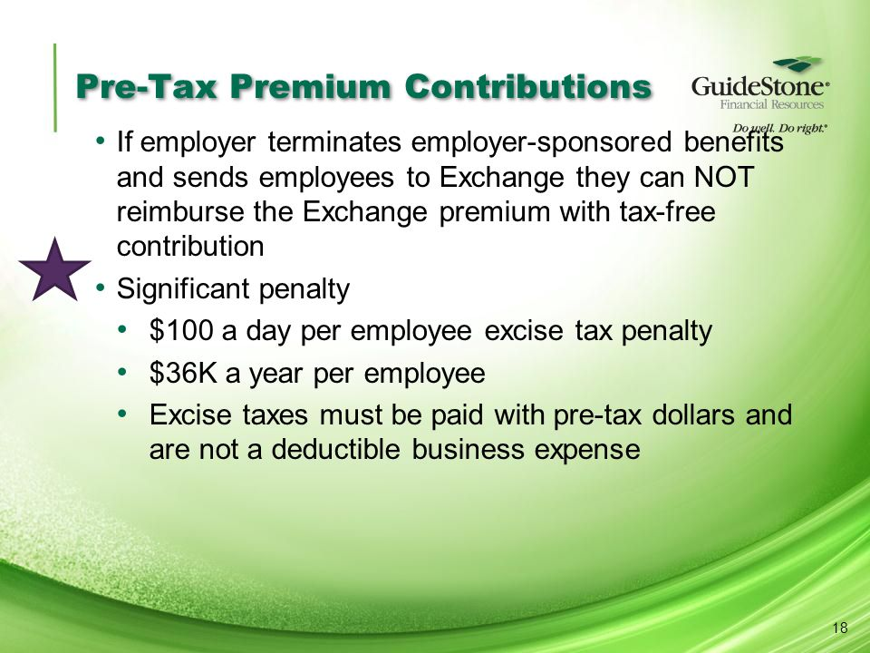 Pre-Tax Premium Contributions If employer terminates employer-sponsored benefits and sends employees to Exchange they can NOT reimburse the Exchange premium with tax-free contribution Significant penalty $100 a day per employee excise tax penalty $36K a year per employee Excise taxes must be paid with pre-tax dollars and are not a deductible business expense 18