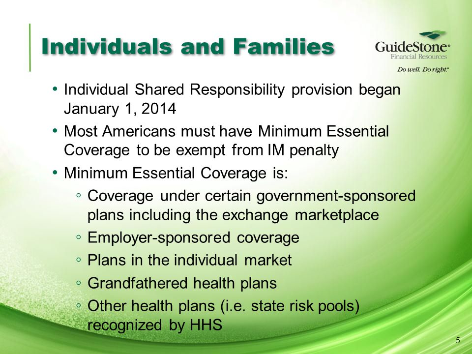 Individuals and Families Individual Shared Responsibility provision began January 1, 2014 Most Americans must have Minimum Essential Coverage to be exempt from IM penalty Minimum Essential Coverage is: ◦ Coverage under certain government-sponsored plans including the exchange marketplace ◦ Employer-sponsored coverage ◦ Plans in the individual market ◦ Grandfathered health plans ◦ Other health plans (i.e.