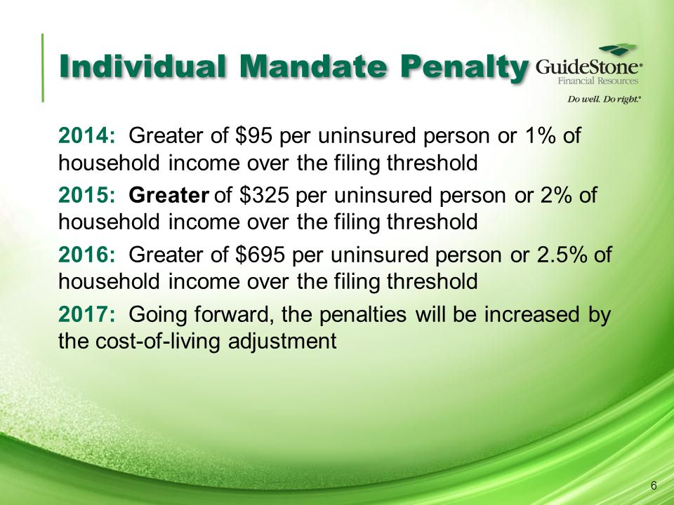 Individual Mandate Penalty 2014: Greater of $95 per uninsured person or 1% of household income over the filing threshold 2015: Greater of $325 per uninsured person or 2% of household income over the filing threshold 2016: Greater of $695 per uninsured person or 2.5% of household income over the filing threshold 2017: Going forward, the penalties will be increased by the cost-of-living adjustment 6