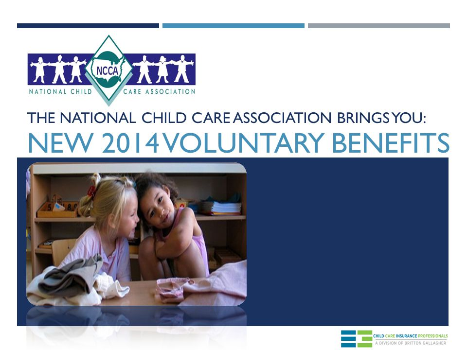 THE NATIONAL CHILD CARE ASSOCIATION BRINGS YOU: NEW 2014 VOLUNTARY BENEFITS