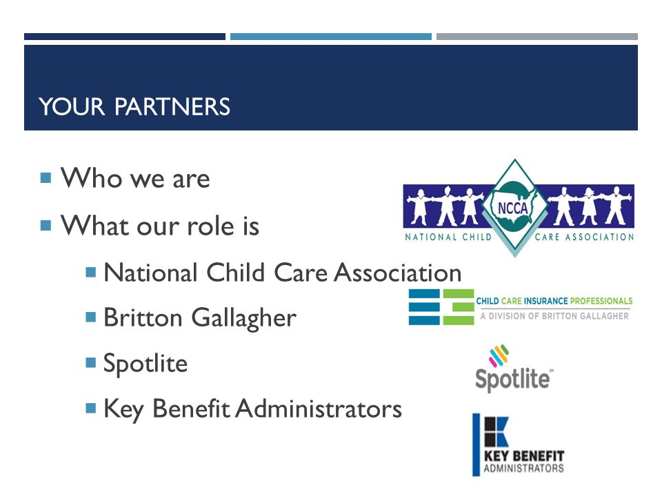 YOUR PARTNERS  Who we are  What our role is  National Child Care Association  Britton Gallagher  Spotlite  Key Benefit Administrators