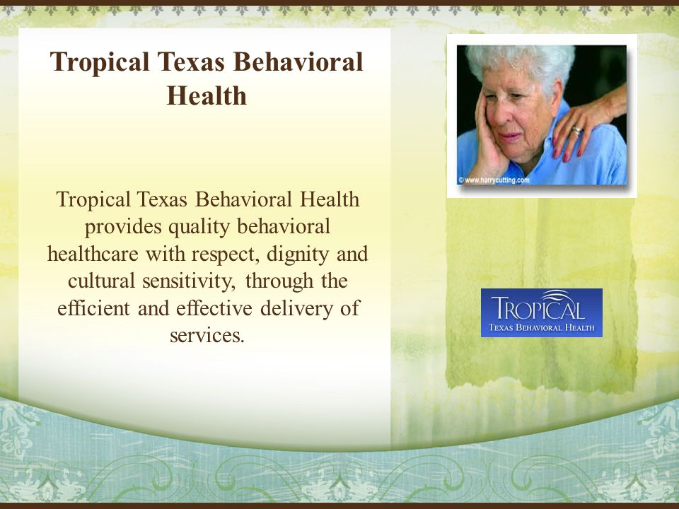 Tropical Texas Behavioral Health Tropical Texas Behavioral Health provides quality behavioral healthcare with respect, dignity and cultural sensitivity, through the efficient and effective delivery of services.