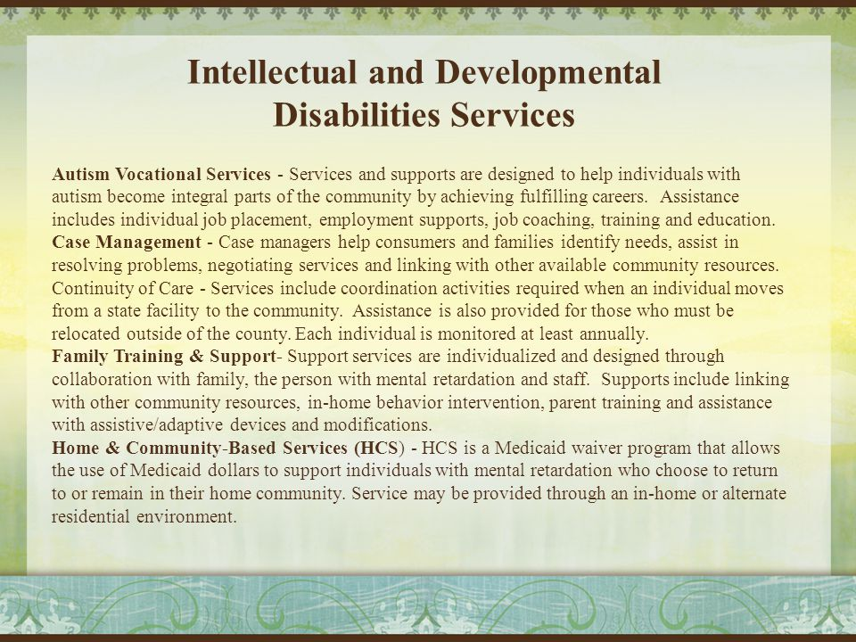 Intellectual and Developmental Disabilities Services Autism Vocational Services - Services and supports are designed to help individuals with autism become integral parts of the community by achieving fulfilling careers.