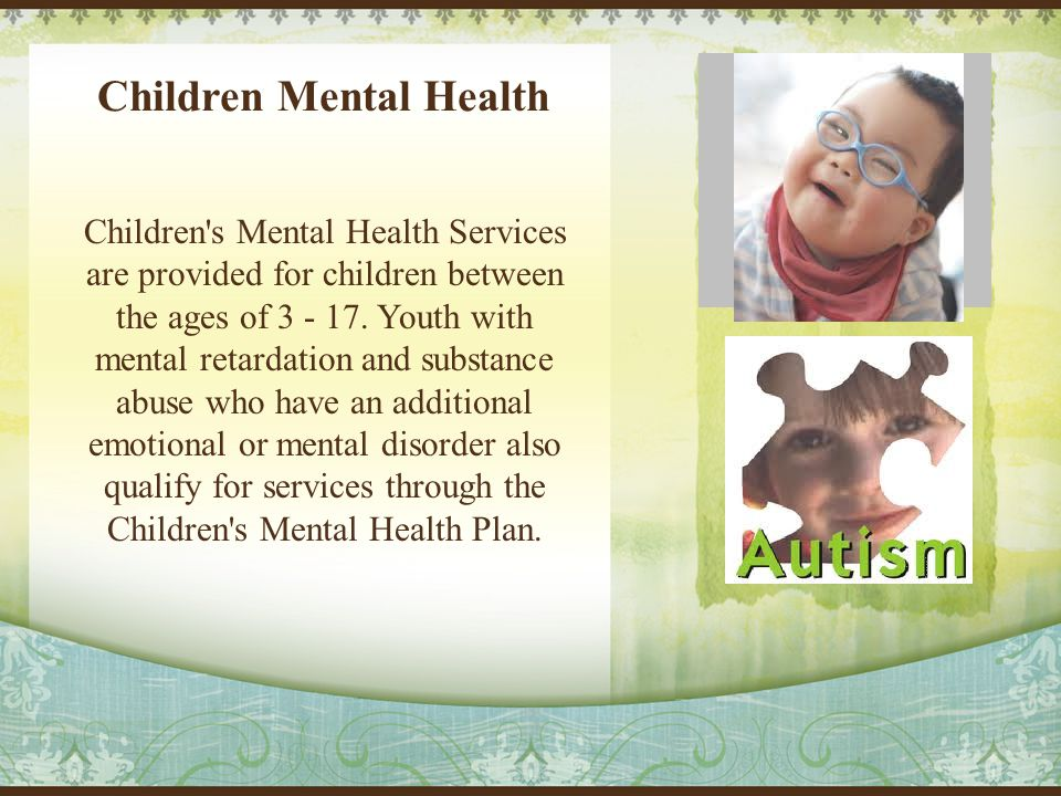 Children Mental Health Children s Mental Health Services are provided for children between the ages of 3 - 17.