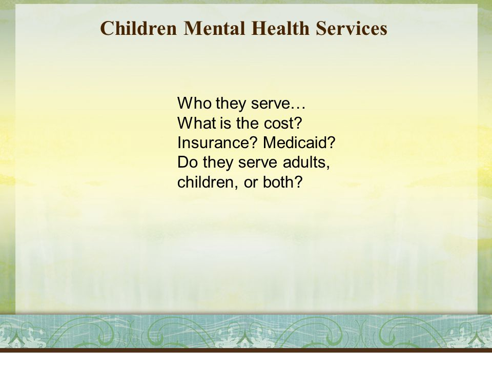 Children Mental Health Services Who they serve… What is the cost.