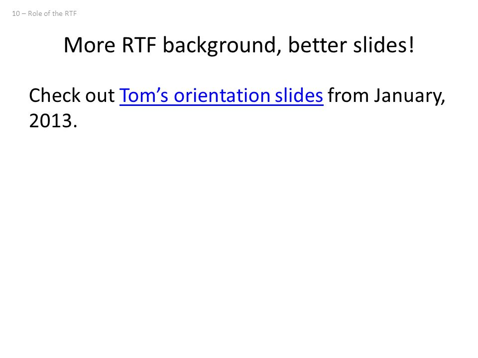 More RTF background, better slides! Check out Tom's orientation slides from January, 2013.Tom's orientation slides 10 – Role of the RTF