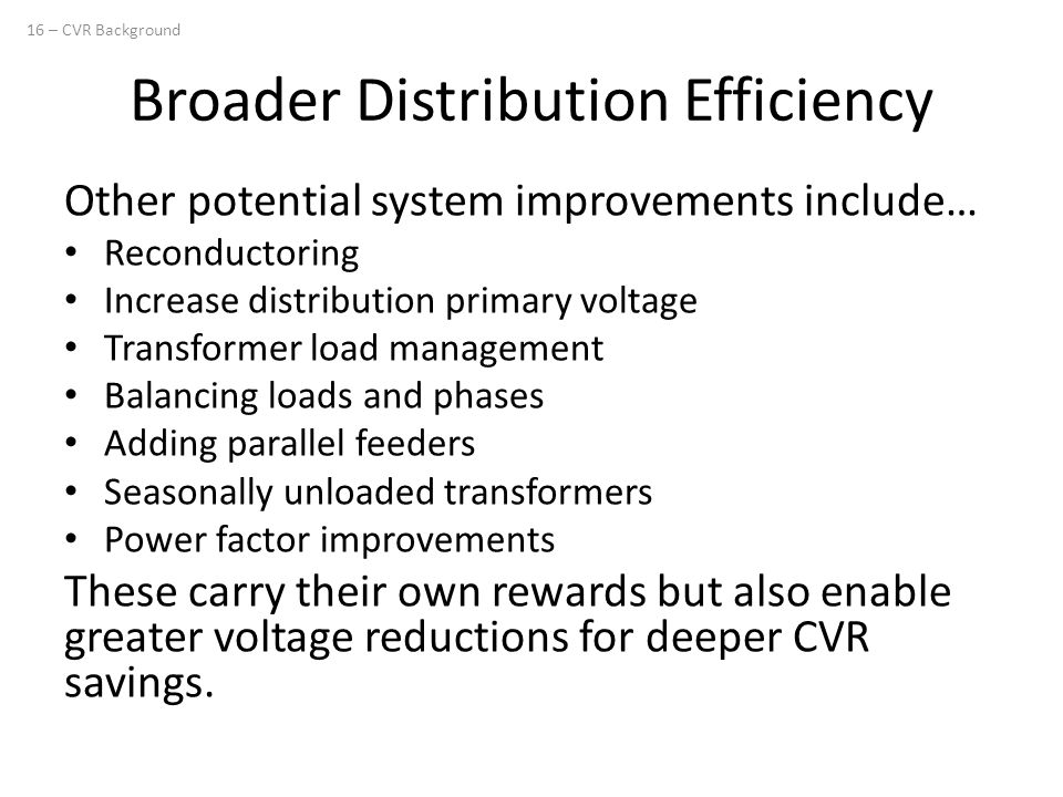 Broader Distribution Efficiency Other potential system improvements include… Reconductoring Increase distribution primary voltage Transformer load management Balancing loads and phases Adding parallel feeders Seasonally unloaded transformers Power factor improvements These carry their own rewards but also enable greater voltage reductions for deeper CVR savings.