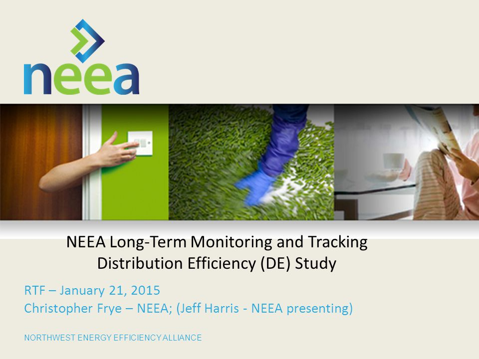NORTHWEST ENERGY EFFICIENCY ALLIANCE NEEA Long-Term Monitoring and Tracking Distribution Efficiency (DE) Study RTF – January 21, 2015 Christopher Frye – NEEA; (Jeff Harris - NEEA presenting)