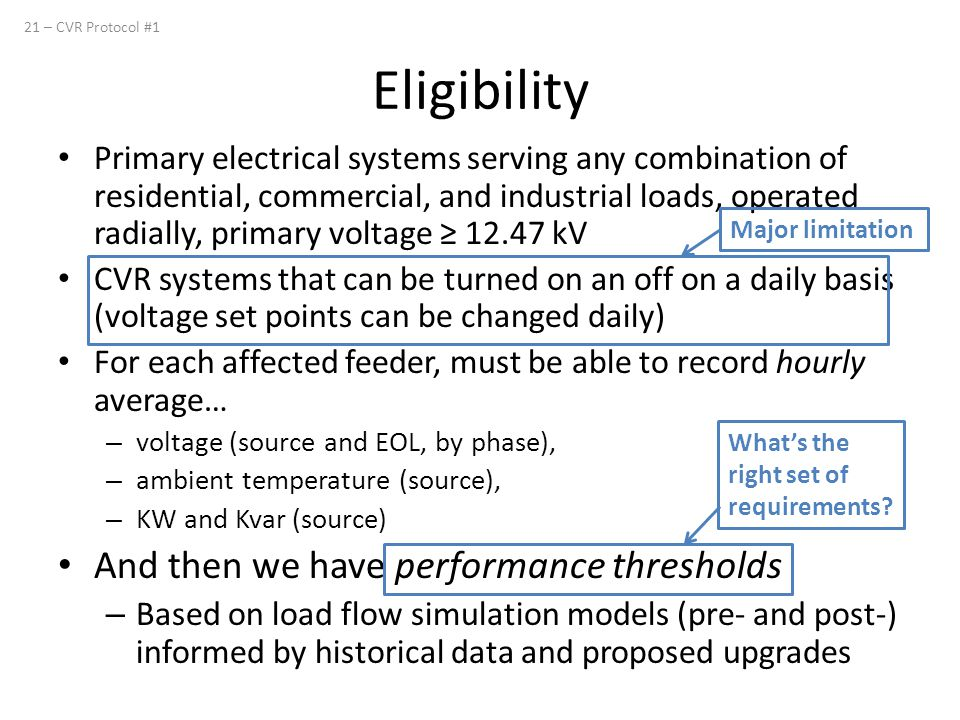 Primary electrical systems serving any combination of residential, commercial, and industrial loads, operated radially, primary voltage ≥ 12.47 kV CVR systems that can be turned on an off on a daily basis (voltage set points can be changed daily) For each affected feeder, must be able to record hourly average… – voltage (source and EOL, by phase), – ambient temperature (source), – KW and Kvar (source) And then we have performance thresholds – Based on load flow simulation models (pre- and post-) informed by historical data and proposed upgrades 21 – CVR Protocol #1 Eligibility Major limitation What's the right set of requirements?