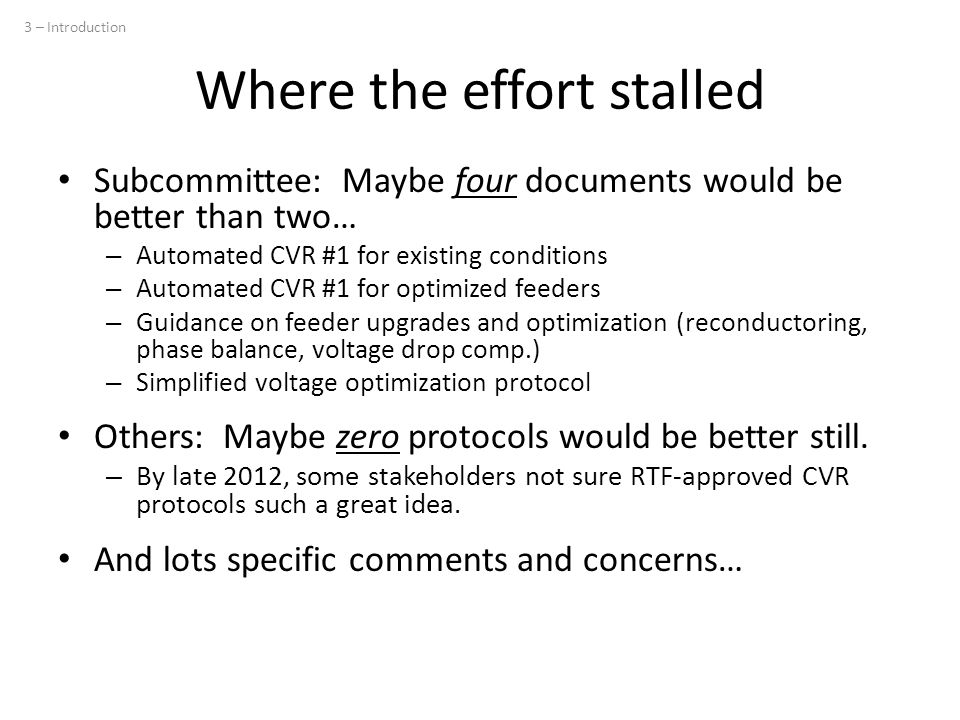 Where the effort stalled Subcommittee: Maybe four documents would be better than two… – Automated CVR #1 for existing conditions – Automated CVR #1 for optimized feeders – Guidance on feeder upgrades and optimization (reconductoring, phase balance, voltage drop comp.) – Simplified voltage optimization protocol Others: Maybe zero protocols would be better still.
