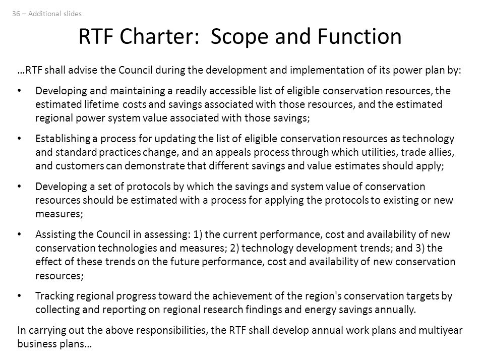 RTF Charter: Scope and Function …RTF shall advise the Council during the development and implementation of its power plan by: Developing and maintaining a readily accessible list of eligible conservation resources, the estimated lifetime costs and savings associated with those resources, and the estimated regional power system value associated with those savings; Establishing a process for updating the list of eligible conservation resources as technology and standard practices change, and an appeals process through which utilities, trade allies, and customers can demonstrate that different savings and value estimates should apply; Developing a set of protocols by which the savings and system value of conservation resources should be estimated with a process for applying the protocols to existing or new measures; Assisting the Council in assessing: 1) the current performance, cost and availability of new conservation technologies and measures; 2) technology development trends; and 3) the effect of these trends on the future performance, cost and availability of new conservation resources; Tracking regional progress toward the achievement of the region s conservation targets by collecting and reporting on regional research findings and energy savings annually.