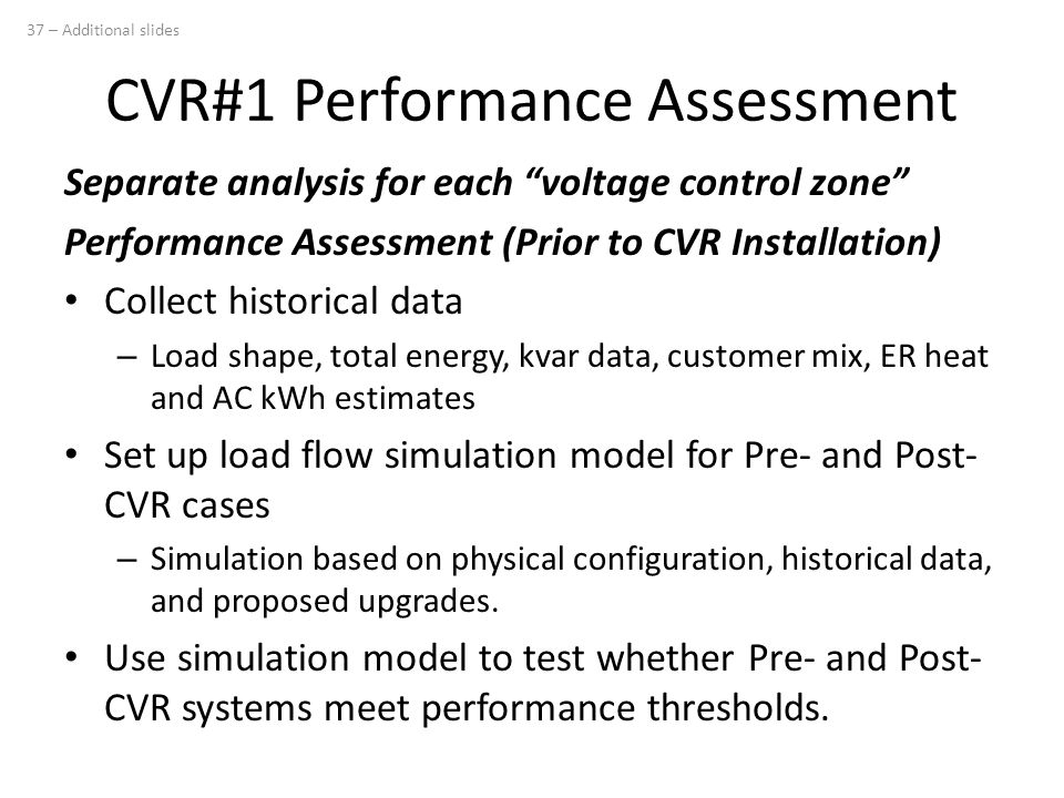 Separate analysis for each voltage control zone Performance Assessment (Prior to CVR Installation) Collect historical data – Load shape, total energy, kvar data, customer mix, ER heat and AC kWh estimates Set up load flow simulation model for Pre- and Post- CVR cases – Simulation based on physical configuration, historical data, and proposed upgrades.