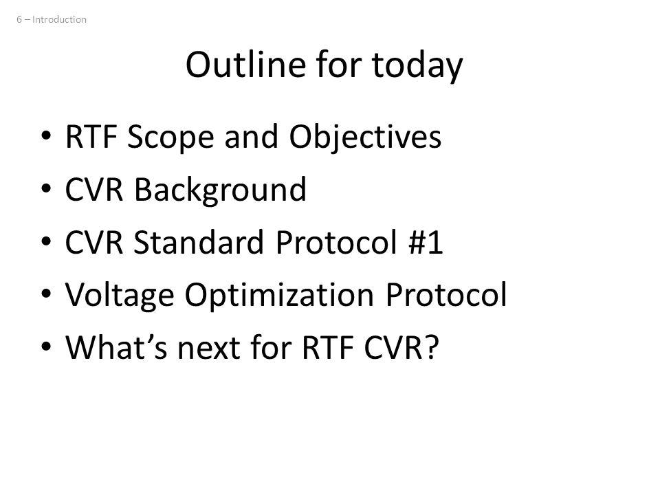 Outline for today RTF Scope and Objectives CVR Background CVR Standard Protocol #1 Voltage Optimization Protocol What's next for RTF CVR? 6 – Introduc