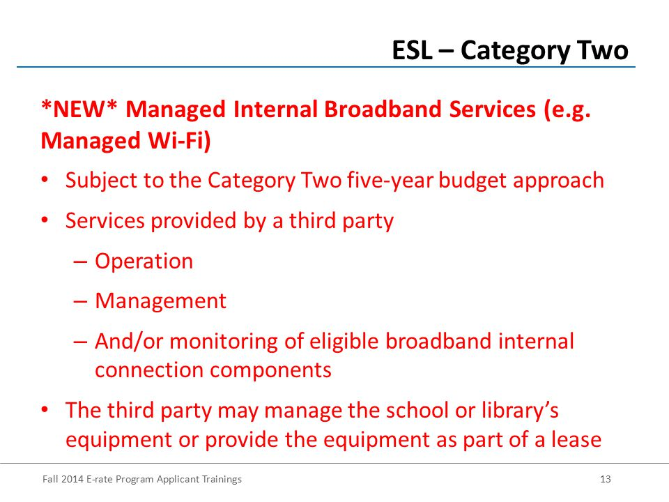 Fall 2014 E-rate Program Applicant Trainings13 Subject to the Category Two five-year budget approach Services provided by a third party – Operation – Management – And/or monitoring of eligible broadband internal connection components The third party may manage the school or library's equipment or provide the equipment as part of a lease ESL – Category Two *NEW* Managed Internal Broadband Services (e.g.