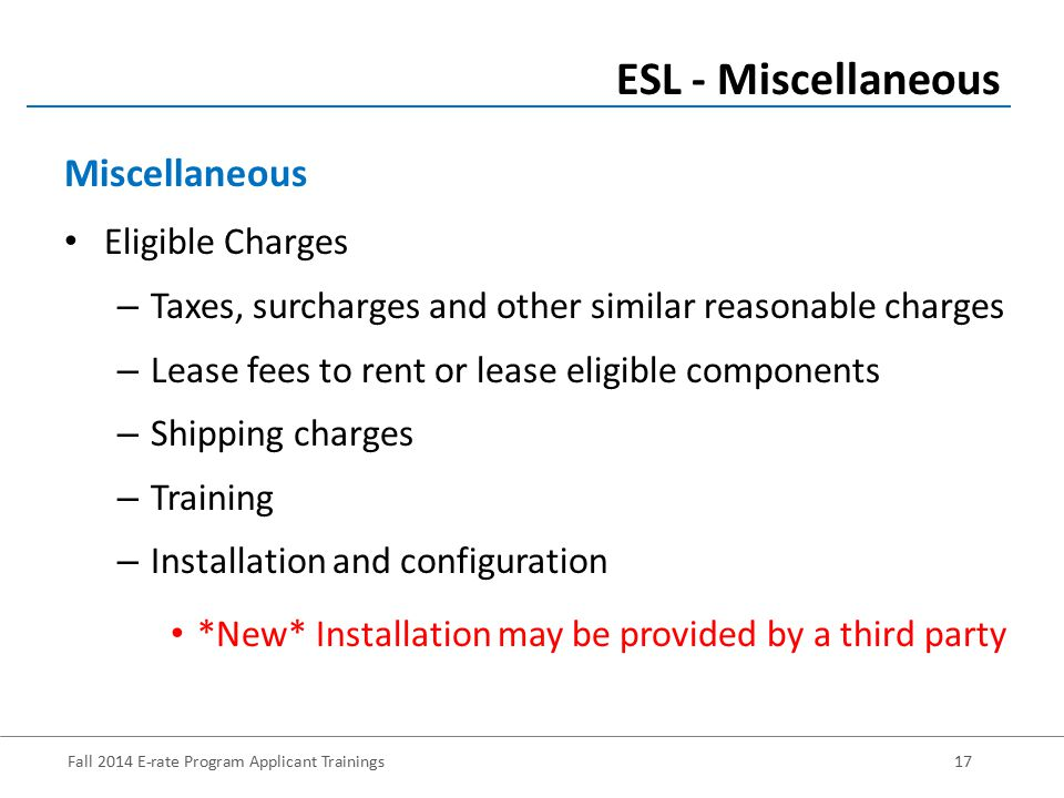 Fall 2014 E-rate Program Applicant Trainings17 Eligible Charges – Taxes, surcharges and other similar reasonable charges – Lease fees to rent or lease eligible components – Shipping charges – Training – Installation and configuration *New* Installation may be provided by a third party ESL - Miscellaneous Miscellaneous