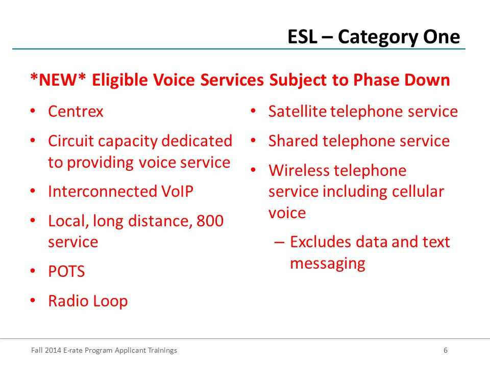 Fall 2014 E-rate Program Applicant Trainings6 Centrex Circuit capacity dedicated to providing voice service Interconnected VoIP Local, long distance, 800 service POTS Radio Loop ESL – Category One Satellite telephone service Shared telephone service Wireless telephone service including cellular voice – Excludes data and text messaging *NEW* Eligible Voice Services Subject to Phase Down